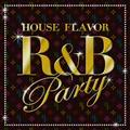 "HOUSE FLAVOR ""R&B PARTY"""