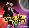 MASH UP PARTY -WILD ROCK ANTTHEM-Mixed by DJ HIROKI