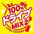 100%ドライブmix2 -JPOP COVERS-