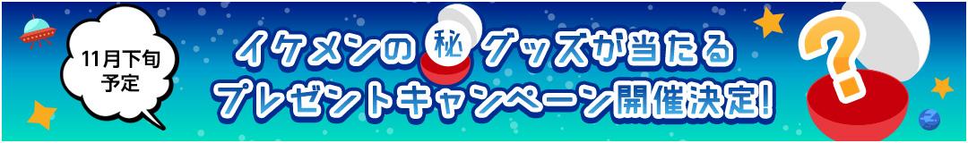 11月下旬予定 イケメンの丸秘グッズが当たる プレゼントキャンペーン開催決定!